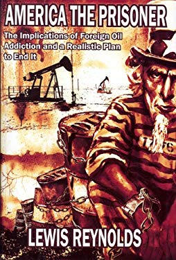 America the Prisoner: The Implications of Foreign Oil Addiction and a Realistic Plan to End It 9780984247806