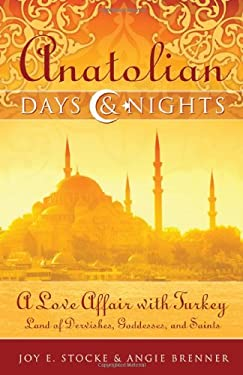 Anatolian Days & Nights: A Love Affair with Turkey: Land of Dervishes, Goddesses, and Saints 9780983918806