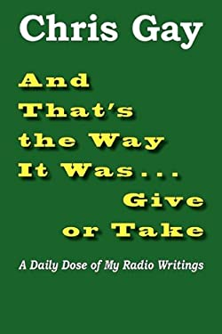 And That's the Way It Was . . . Give or Take: A Daily Dose of My Radio Writings 9780984467372
