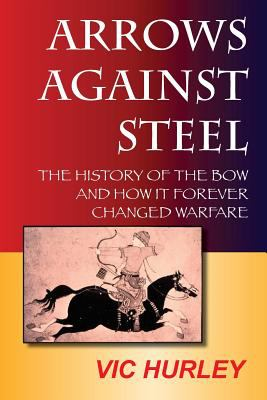 Arrows Against Steel: The History of the Bow and How It Forever Changed Warfare 9780983475613