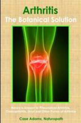 Arthritis - The Botanical Solution: Nature's Answer to Rheumatoid Arthritis, Osteoarthritis, Gout and Other Forms of Arthritis 9780981604596