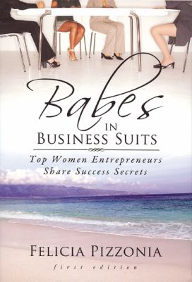Babes in Business Suits: Top Women Entrepreneurs Share Success Secrets 9780981939827