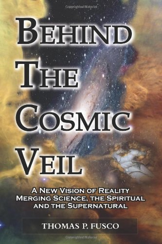 Behind the Cosmic Veil: A New Vision of Reality Merging Science, the Spiritual and the Supernatural 9780983766308