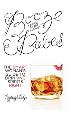 Booze for Babes: The Smart Woman's Guide to Drinking Spirits Right 9780985773106