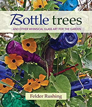 Bottle Trees: ...and the Whimsical Art of Garden Glass 9780983272694