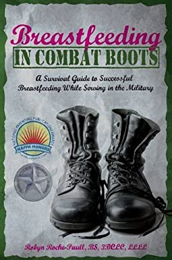 Breastfeeding in Combat Boots: A Survival Guide to Successful Breastfeeding While Serving in the Military 9780984503940