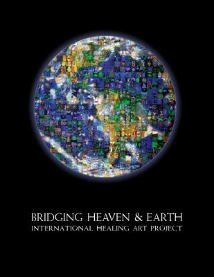 Bridging Heaven & Earth International Healing Art Project 9780982787793