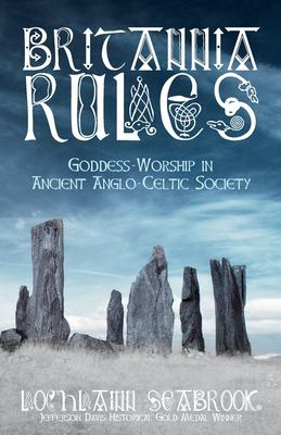 Britannia Rules: Goddess-Worship in Ancient Anglo-Celtic Society 9780982770023