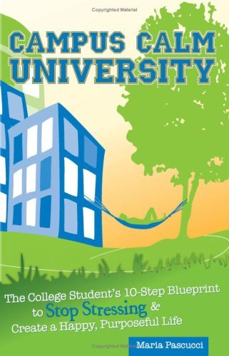 Campus Calm University: The College Student's 10-Step Blueprint to Stop Stressing & Create a Happy, Purposeful Life 9780982116722