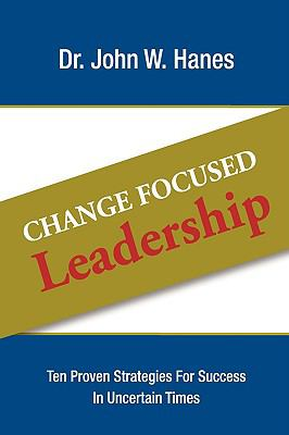 Change Focused Leadership: Ten Proven Strategies for Success in Uncertain Times 9780981951041