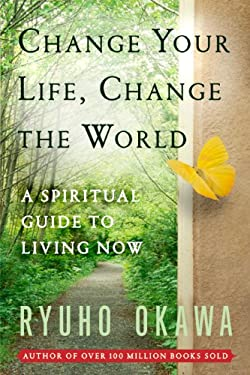 Change Your Life Change the World: A Spiritual Guide to Living Now 9780982698501