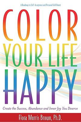 Color Your Life Happy: Create the Success, Abundance and Inner Joy You Deserve; A Roadmap to Self-Acceptance and Personal Fulfillment 9780984149704