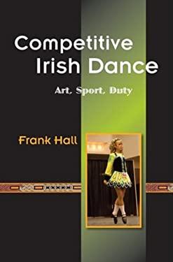 Competitive Irish Dance: Art, Sport, Duty 9780981492421