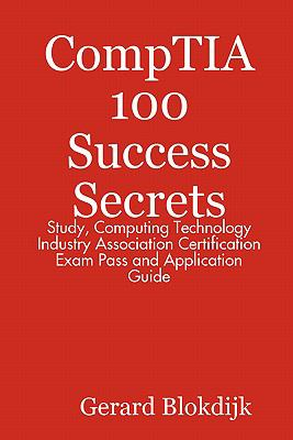 Comptia 100 Success Secrets - Study, Computing Technology Industry Association Certification Exam Pass and Application Guide 9780980459968