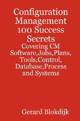 Configuration Management 100 Success Secrets - Covering CM Software, Jobs, Plans, Tools, Control, Database, Process and Systems 9780980471625