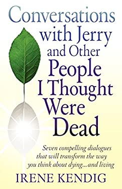 Conversations with Jerry and Other People I Thought Were Dead: Seven Compelling Dialogues That Will Transform the Way You Think about Dying . . . and 9780982456705