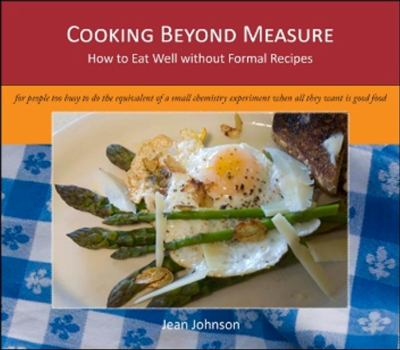 Cooking Beyond Measure: How to Eat Well Without Formal Recipes 9780981527109