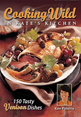Cooking Wild in Kate's Kitchen: Fabulous Venison Dishes from Fast to Fancy 9780982041413