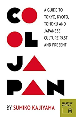 Cool Japan: A Guide to Tokyo, Kyoto, Tohoku and Japanese Culture Past and Present 9780984633456