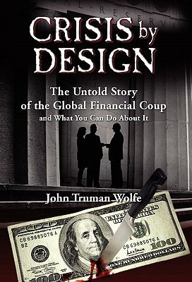 Crisis by Design: The Untold Story of the Global Financial Coup and What You Can Do about It 9780982201558