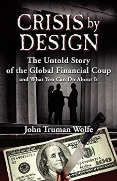 Crisis by Design: The Untold Story of the Global Financial Coup and What You Can Do about It 9780982201565