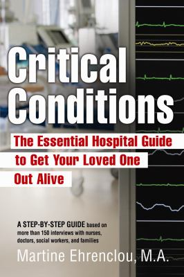Critical Conditions: The Essential Hospital Guide to Get Your Loved One Out Alive 9780981524009