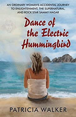 Dance of the Electric Humingbird: An Ordinary Woman's Accidental Journey to Enlightenment, the Supernatural, and Rock Star Sammy Hagar 9780984495573