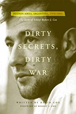 Dirty Secrets, Dirty War: The Exile of Robert J. Cox (Buenos Aires, Argentina: 1976-1983) 9780981873503