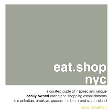 Eat.Shop NYC: A Curated Guide of Inspired and Unique Locally Owned Eating and Shopping Establishments in Manhattan, Brooklyn, Queens 9780982325469