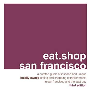 Eat.Shop San Francisco: A Curated Guide of Inspired and Unique Locally Owned Eating and Shopping Establishments in San Francisco and the Easy 9780982325483