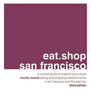 Eat.Shop San Francisco: A Curated Guide of Inspired and Unique Locally Owned Eating and Shopping Establishments in San Francisco and the Easy