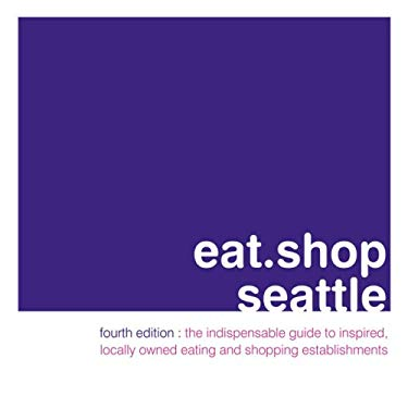 Eat.Shop Seattle: An Encapsulated View of the Most Interesting, Inspired and Authentic Locally Owned Eating and Shopping Establishments