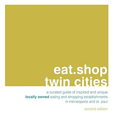 Eat.Shop Twin Cities: An Encapsulated View of the Most Interesting, Inspired and Authentic Locally Owned Eating and Shopping Establishments 9780982325452