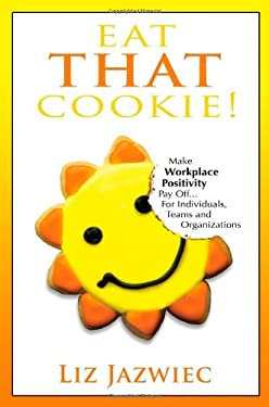 Eat That Cookie!: Make Workplace Positivity Pay Off... for Individuals, Teams, and Organizations 9780984079445