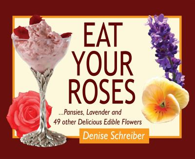 Eat Your Roses: ...Pansies, Lavender, and 49 Other Delicious Edible Flowers 9780981961552