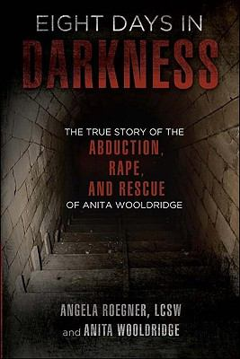 Eight Days in Darkness: The True Story of the Abduction, Rape, and Rescue of Anita Wooldridge 9780984076031