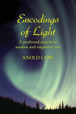 Encodings of Light: A Profound System to Awaken and Empower You 9780981713700
