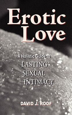 Erotic Love: A Holistic Guide to Lasting Sexual Intimacy 9780984175901