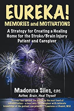 Eureka! Memories and Motivations: A Strategy for Creating a Healing Home for the Stroke/Brain Injury Patient and Caregiver 9780982551806