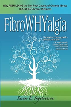 Fibrowhyalgia: Why Rebuilding the Ten Root Causes of Chronic Illness Restores Chronic Wellness 9780984311804