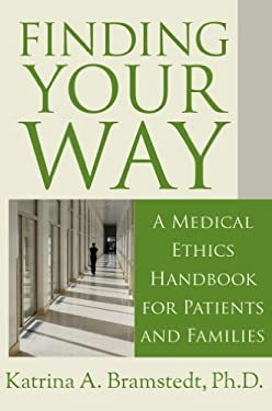 Finding Your Way: A Medical Ethics Handbook for Patients and Families 9780984756643