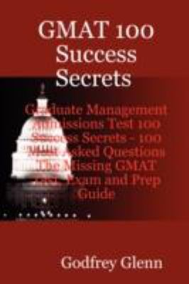 GMAT 100 Success Secrets Graduate Management Admissions Test 100 Success Secrets - 100 Most Asked Questions: The Missing GMAT Test, Exam and Prep Guid 9780980513639