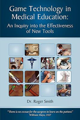 Game Technology in Medical Education: An Inquiry Into the Effectiveness of New Tools 9780982304020