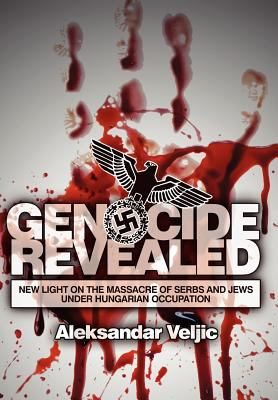 Genocide Revealed: New Light on the Massacre of Serbs and Jews Under Hungarian Occupation 9780984693818
