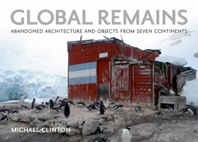 Global Remains: Abandoned Architecture and Objects from Seven Continents 9780982379950