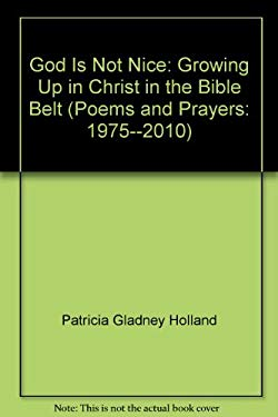 God Is Not Nice: Growing Up in Christ in the Bible Belt (Poems and Prayers: 1975--2010)