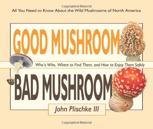 Good Mushroom Bad Mushroom: Who's Who, Where to Find Them, and How to Enjoy Them Safely 9780981961583