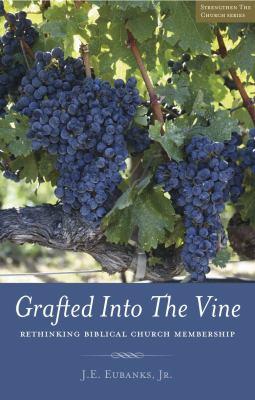 Grafted Into the Vine: Rethinking Biblical Church Membership 9780982871515