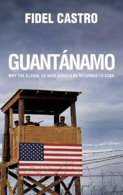 Guantanamo: Why the Illegal US Base Should Be Returned to Cuba 9780980429251