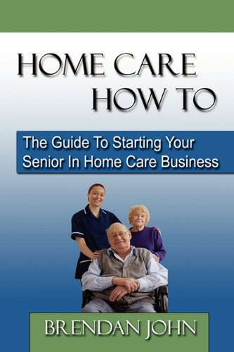 Home Care How to: The Guide to Starting Your Senior in Home Care Business 9780983183204